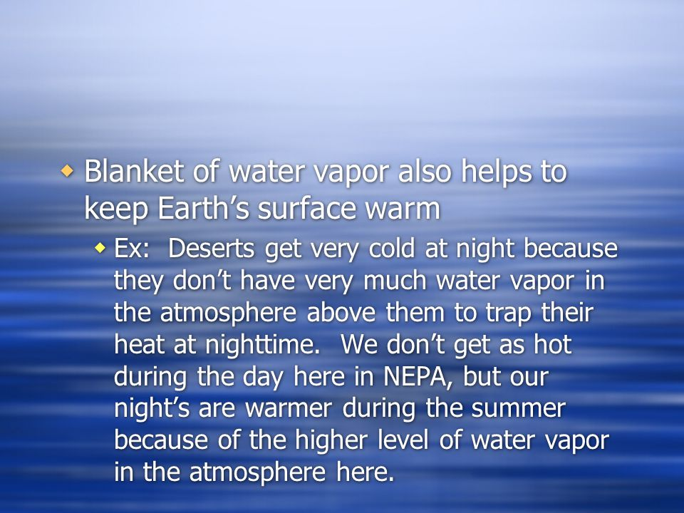 Blanket of water vapor also helps to keep Earths surface warm Ex: Deserts get very cold at night because they dont have very much water vapor in the atmosphere above them to trap their heat at nighttime.