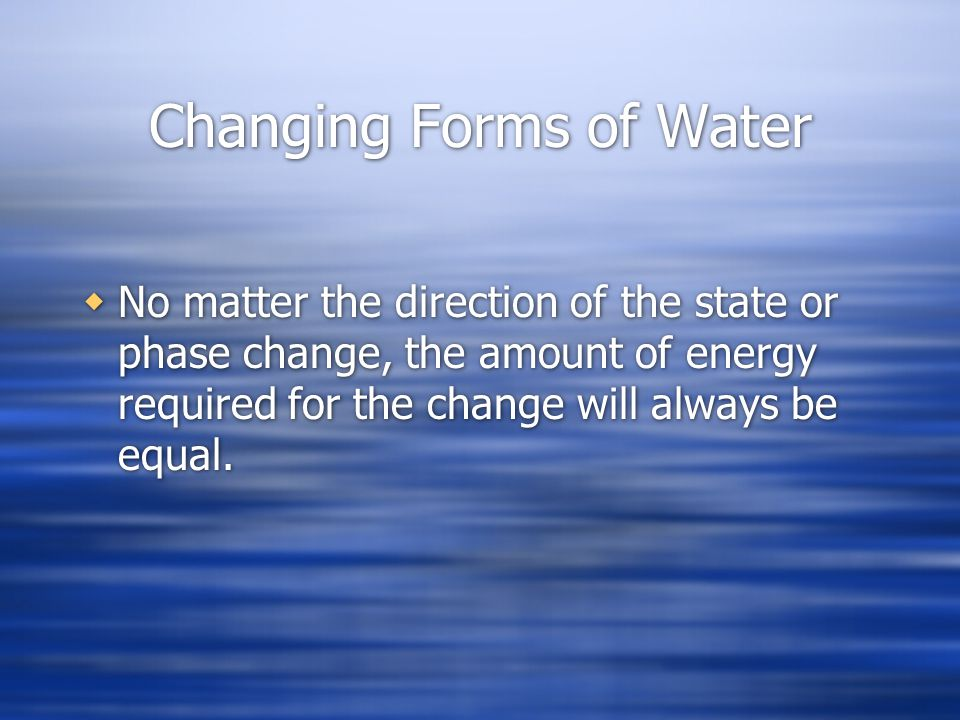 Changing Forms of Water No matter the direction of the state or phase change, the amount of energy required for the change will always be equal.
