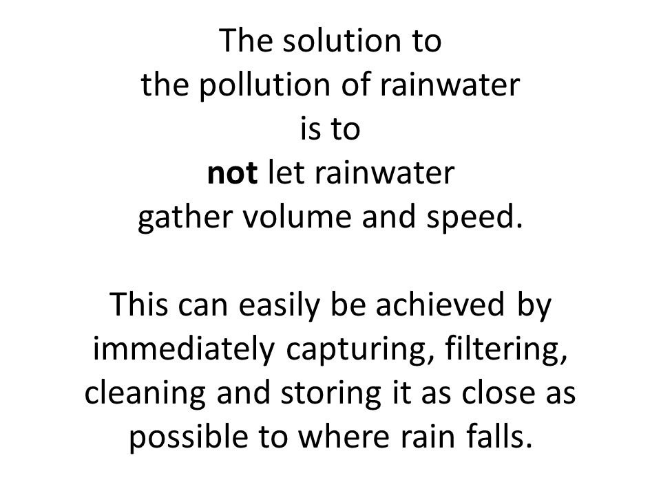 The solution to the pollution of rainwater is to not let rainwater gather volume and speed.