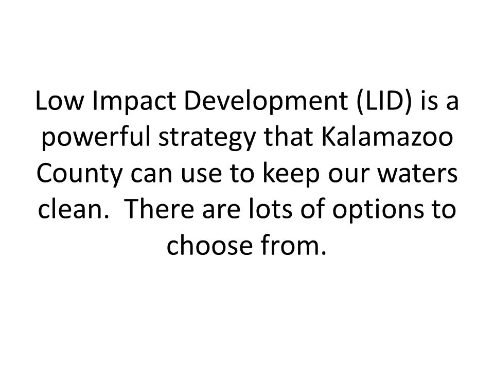 Low Impact Development (LID) is a powerful strategy that Kalamazoo County can use to keep our waters clean.