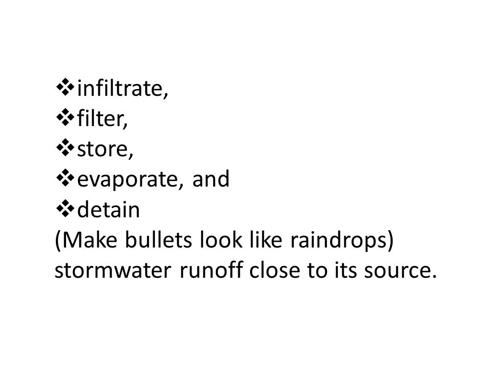 infiltrate, filter, store, evaporate, and detain (Make bullets look like raindrops) stormwater runoff close to its source.