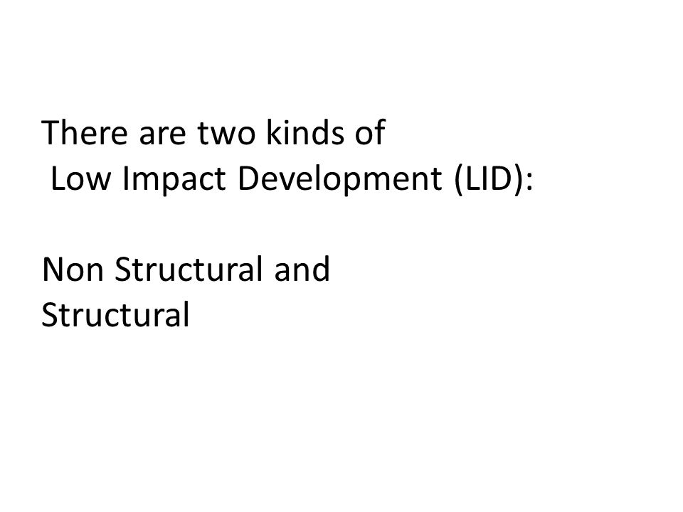There are two kinds of Low Impact Development (LID): Non Structural and Structural