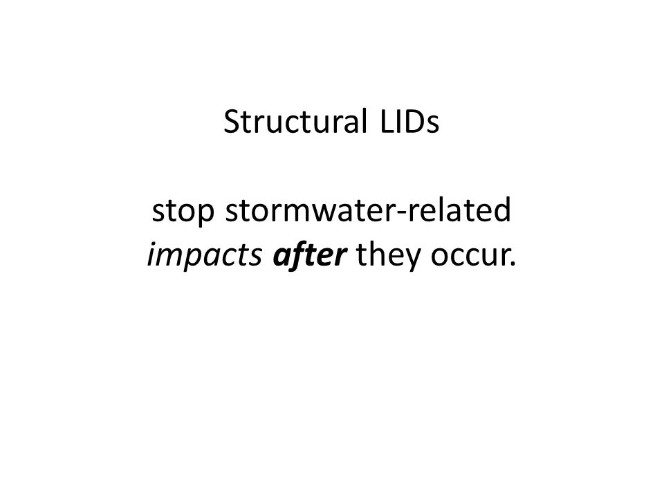 Structural LIDs stop stormwater-related impacts after they occur.