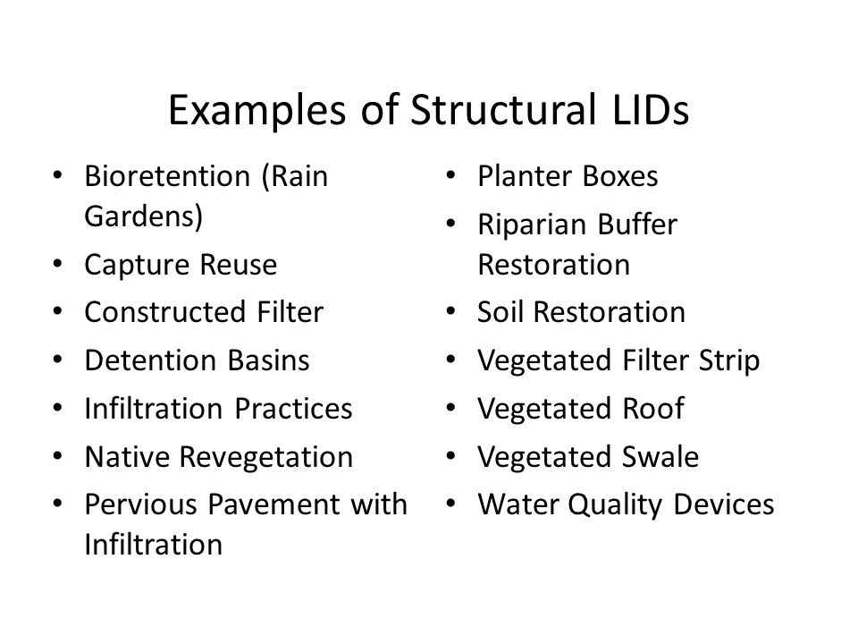 Examples of Structural LIDs Bioretention (Rain Gardens) Capture Reuse Constructed Filter Detention Basins Infiltration Practices Native Revegetation Pervious Pavement with Infiltration Planter Boxes Riparian Buffer Restoration Soil Restoration Vegetated Filter Strip Vegetated Roof Vegetated Swale Water Quality Devices