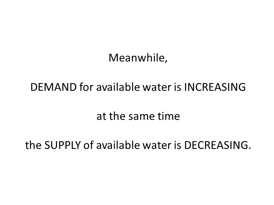 Meanwhile, DEMAND for available water is INCREASING at the same time the SUPPLY of available water is DECREASING.