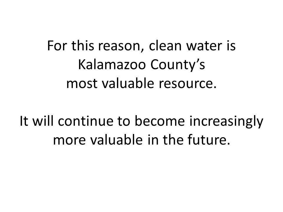 For this reason, clean water is Kalamazoo Countys most valuable resource.