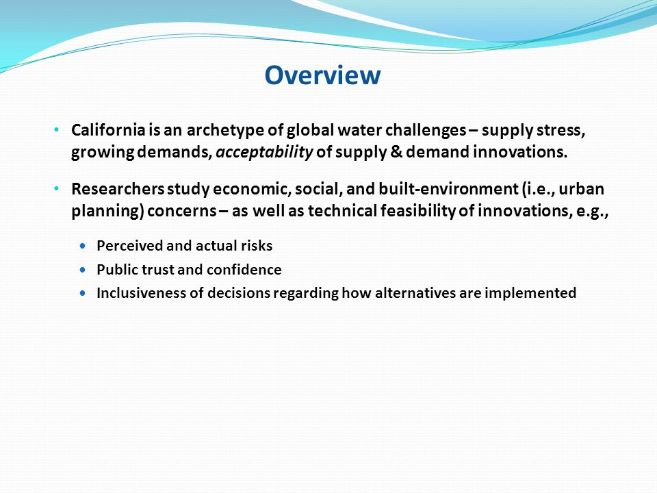 Overview California is an archetype of global water challenges – supply stress, growing demands, acceptability of supply & demand innovations.