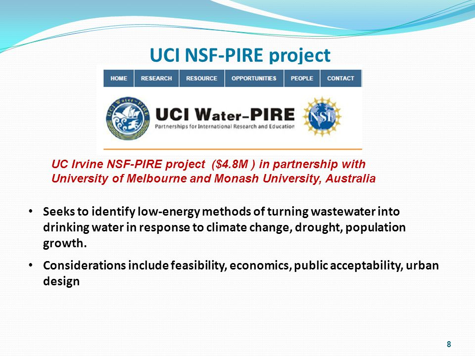 UCI NSF-PIRE project UC Irvine NSF-PIRE project ($4.8M ) in partnership with University of Melbourne and Monash University, Australia 8 Seeks to identify low-energy methods of turning wastewater into drinking water in response to climate change, drought, population growth.