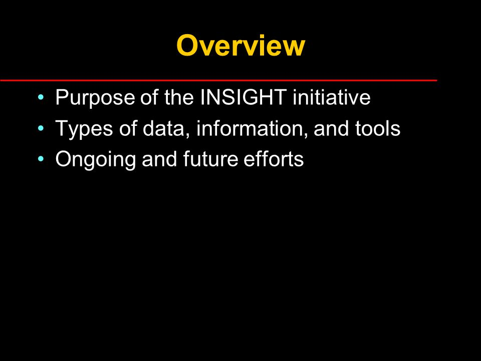 Overview Purpose of the INSIGHT initiative Types of data, information, and tools Ongoing and future efforts