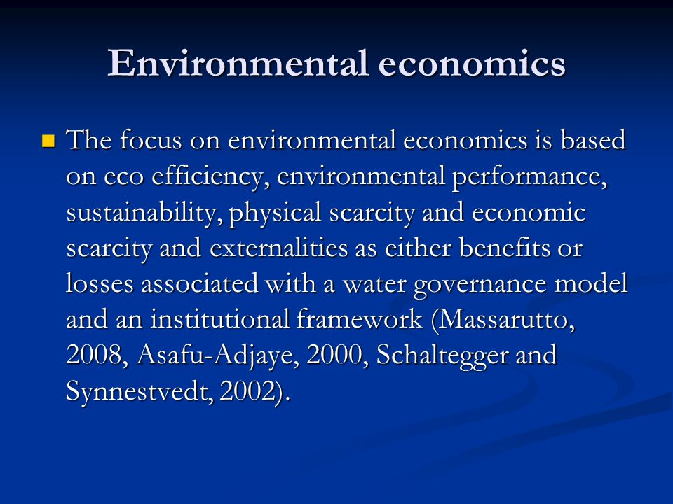 Environmental economics The focus on environmental economics is based on eco efficiency, environmental performance, sustainability, physical scarcity and economic scarcity and externalities as either benefits or losses associated with a water governance model and an institutional framework (Massarutto, 2008, Asafu-Adjaye, 2000, Schaltegger and Synnestvedt, 2002).