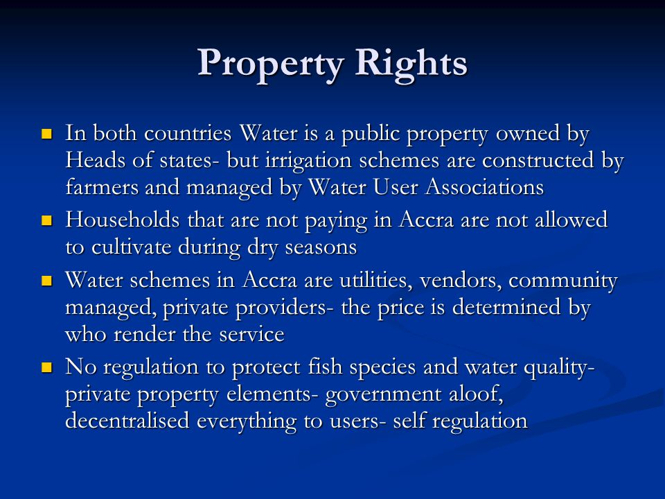 Property Rights In both countries Water is a public property owned by Heads of states- but irrigation schemes are constructed by farmers and managed by Water User Associations In both countries Water is a public property owned by Heads of states- but irrigation schemes are constructed by farmers and managed by Water User Associations Households that are not paying in Accra are not allowed to cultivate during dry seasons Households that are not paying in Accra are not allowed to cultivate during dry seasons Water schemes in Accra are utilities, vendors, community managed, private providers- the price is determined by who render the service Water schemes in Accra are utilities, vendors, community managed, private providers- the price is determined by who render the service No regulation to protect fish species and water quality- private property elements- government aloof, decentralised everything to users- self regulation No regulation to protect fish species and water quality- private property elements- government aloof, decentralised everything to users- self regulation