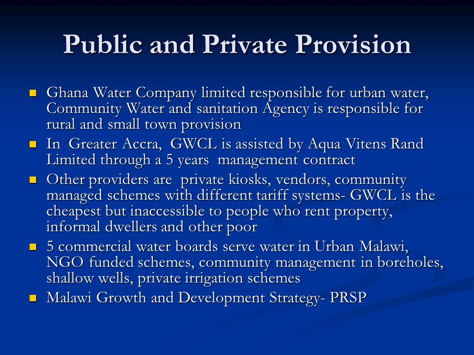 Public and Private Provision Ghana Water Company limited responsible for urban water, Community Water and sanitation Agency is responsible for rural and small town provision Ghana Water Company limited responsible for urban water, Community Water and sanitation Agency is responsible for rural and small town provision In Greater Accra, GWCL is assisted by Aqua Vitens Rand Limited through a 5 years management contract In Greater Accra, GWCL is assisted by Aqua Vitens Rand Limited through a 5 years management contract Other providers are private kiosks, vendors, community managed schemes with different tariff systems- GWCL is the cheapest but inaccessible to people who rent property, informal dwellers and other poor Other providers are private kiosks, vendors, community managed schemes with different tariff systems- GWCL is the cheapest but inaccessible to people who rent property, informal dwellers and other poor 5 commercial water boards serve water in Urban Malawi, NGO funded schemes, community management in boreholes, shallow wells, private irrigation schemes 5 commercial water boards serve water in Urban Malawi, NGO funded schemes, community management in boreholes, shallow wells, private irrigation schemes Malawi Growth and Development Strategy- PRSP Malawi Growth and Development Strategy- PRSP
