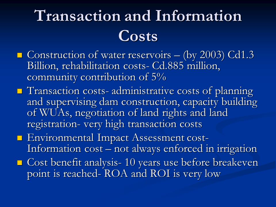 Transaction and Information Costs Construction of water reservoirs – (by 2003) Cd1.3 Billion, rehabilitation costs- Cd.885 million, community contribution of 5% Construction of water reservoirs – (by 2003) Cd1.3 Billion, rehabilitation costs- Cd.885 million, community contribution of 5% Transaction costs- administrative costs of planning and supervising dam construction, capacity building of WUAs, negotiation of land rights and land registration- very high transaction costs Transaction costs- administrative costs of planning and supervising dam construction, capacity building of WUAs, negotiation of land rights and land registration- very high transaction costs Environmental Impact Assessment cost- Information cost – not always enforced in irrigation Environmental Impact Assessment cost- Information cost – not always enforced in irrigation Cost benefit analysis- 10 years use before breakeven point is reached- ROA and ROI is very low Cost benefit analysis- 10 years use before breakeven point is reached- ROA and ROI is very low