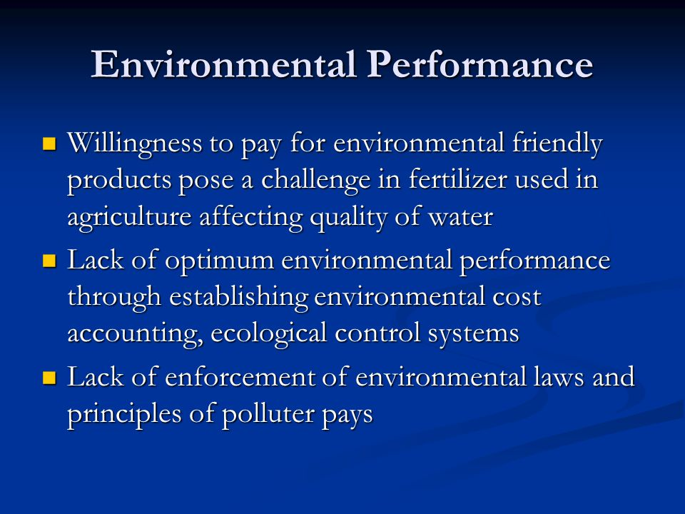Environmental Performance Willingness to pay for environmental friendly products pose a challenge in fertilizer used in agriculture affecting quality of water Willingness to pay for environmental friendly products pose a challenge in fertilizer used in agriculture affecting quality of water Lack of optimum environmental performance through establishing environmental cost accounting, ecological control systems Lack of optimum environmental performance through establishing environmental cost accounting, ecological control systems Lack of enforcement of environmental laws and principles of polluter pays Lack of enforcement of environmental laws and principles of polluter pays