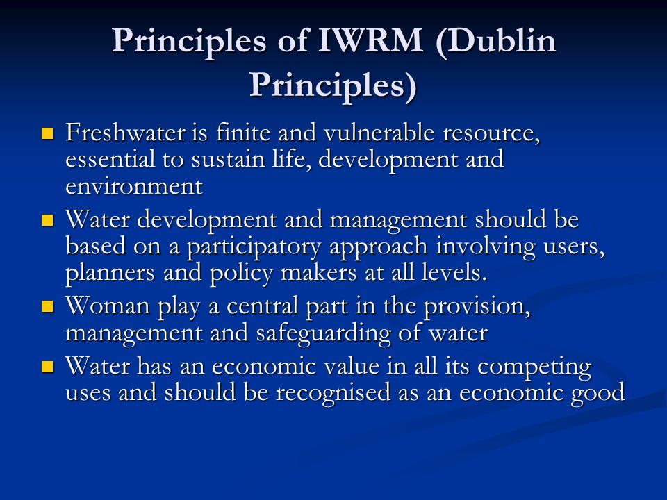 Principles of IWRM (Dublin Principles) Freshwater is finite and vulnerable resource, essential to sustain life, development and environment Freshwater is finite and vulnerable resource, essential to sustain life, development and environment Water development and management should be based on a participatory approach involving users, planners and policy makers at all levels.