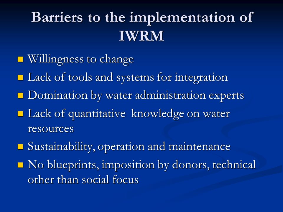 Barriers to the implementation of IWRM Willingness to change Willingness to change Lack of tools and systems for integration Lack of tools and systems for integration Domination by water administration experts Domination by water administration experts Lack of quantitative knowledge on water resources Lack of quantitative knowledge on water resources Sustainability, operation and maintenance Sustainability, operation and maintenance No blueprints, imposition by donors, technical other than social focus No blueprints, imposition by donors, technical other than social focus