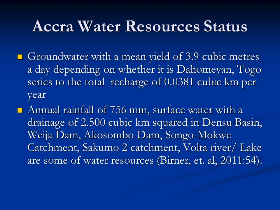 Accra Water Resources Status Groundwater with a mean yield of 3.9 cubic metres a day depending on whether it is Dahomeyan, Togo series to the total recharge of 0.0381 cubic km per year Groundwater with a mean yield of 3.9 cubic metres a day depending on whether it is Dahomeyan, Togo series to the total recharge of 0.0381 cubic km per year Annual rainfall of 756 mm, surface water with a drainage of 2.500 cubic km squared in Densu Basin, Weija Dam, Akosombo Dam, Songo-Mokwe Catchment, Sakumo 2 catchment, Volta river/ Lake are some of water resources (Birner, et.