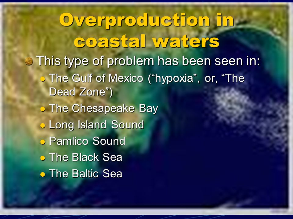 Overproduction in coastal waters This type of problem has been seen in: The Gulf of Mexico (hypoxia, or, The Dead Zone) The Gulf of Mexico (hypoxia, or, The Dead Zone) The Chesapeake Bay The Chesapeake Bay Long Island Sound Long Island Sound Pamlico Sound Pamlico Sound The Black Sea The Black Sea The Baltic Sea The Baltic Sea