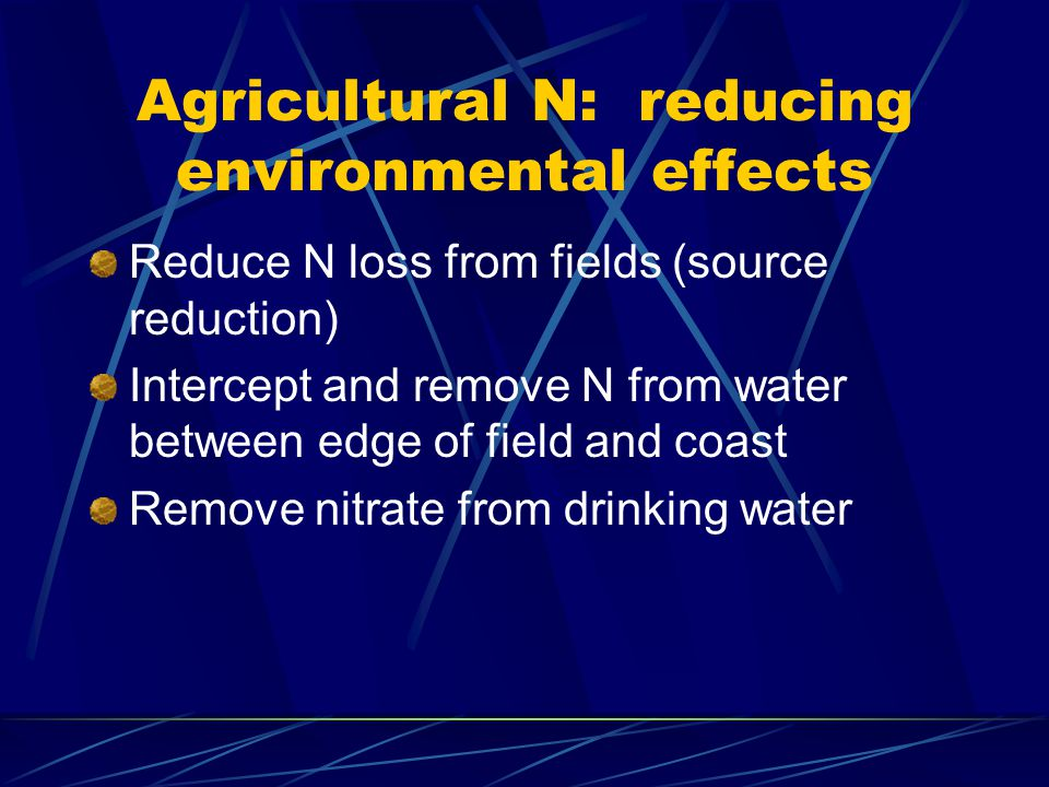 Agricultural N: reducing environmental effects Reduce N loss from fields (source reduction) Intercept and remove N from water between edge of field and coast Remove nitrate from drinking water