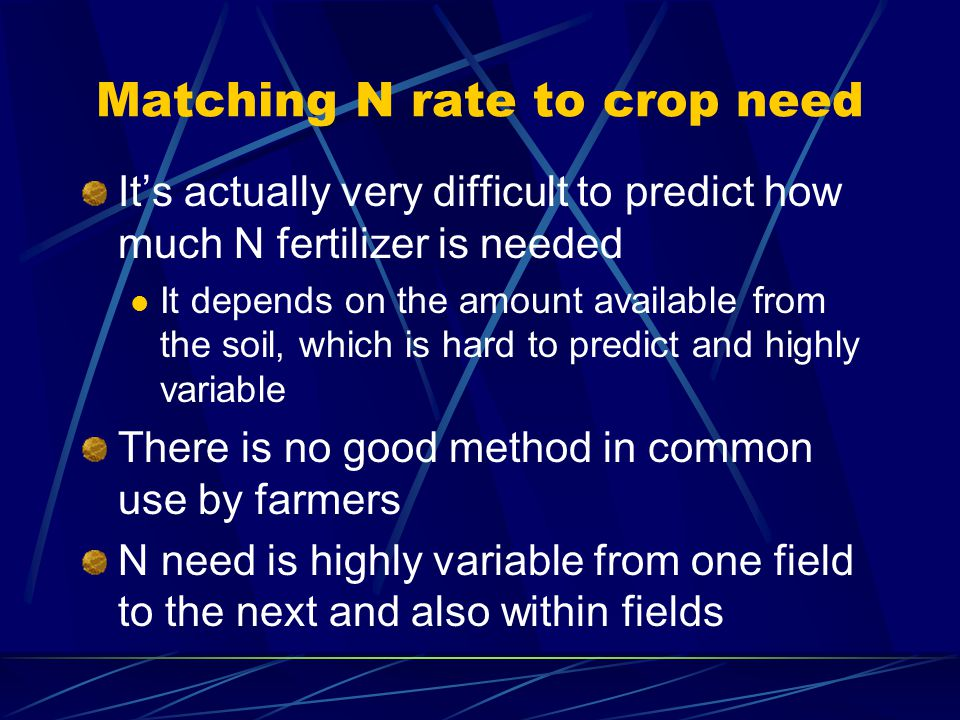 Matching N rate to crop need Its actually very difficult to predict how much N fertilizer is needed It depends on the amount available from the soil, which is hard to predict and highly variable There is no good method in common use by farmers N need is highly variable from one field to the next and also within fields