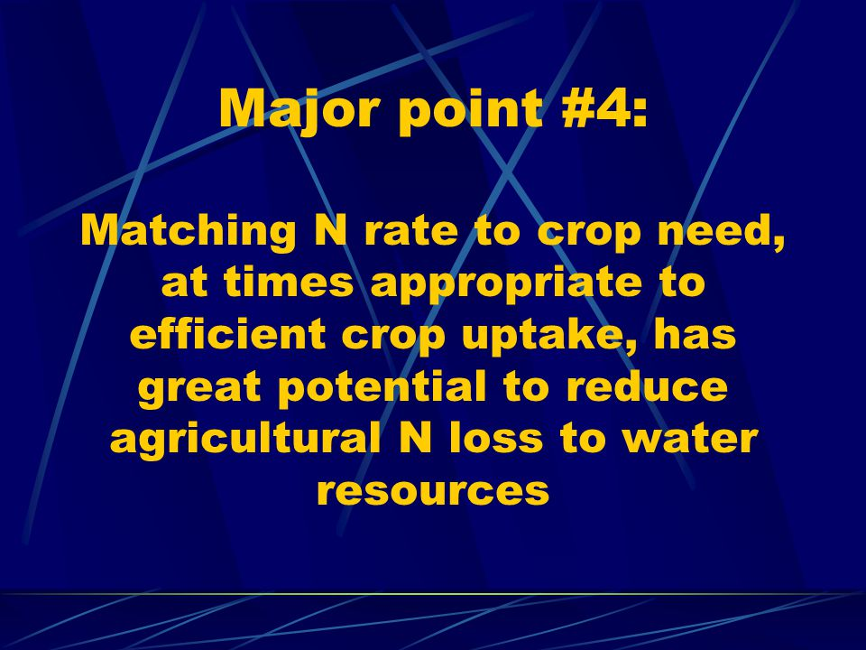 Major point #4: Matching N rate to crop need, at times appropriate to efficient crop uptake, has great potential to reduce agricultural N loss to water resources