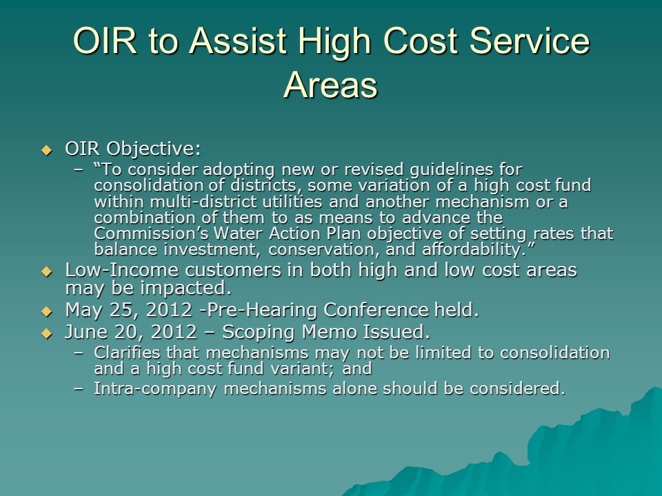 OIR to Assist High Cost Service Areas OIR Objective: OIR Objective: –To consider adopting new or revised guidelines for consolidation of districts, some variation of a high cost fund within multi-district utilities and another mechanism or a combination of them to as means to advance the Commissions Water Action Plan objective of setting rates that balance investment, conservation, and affordability.