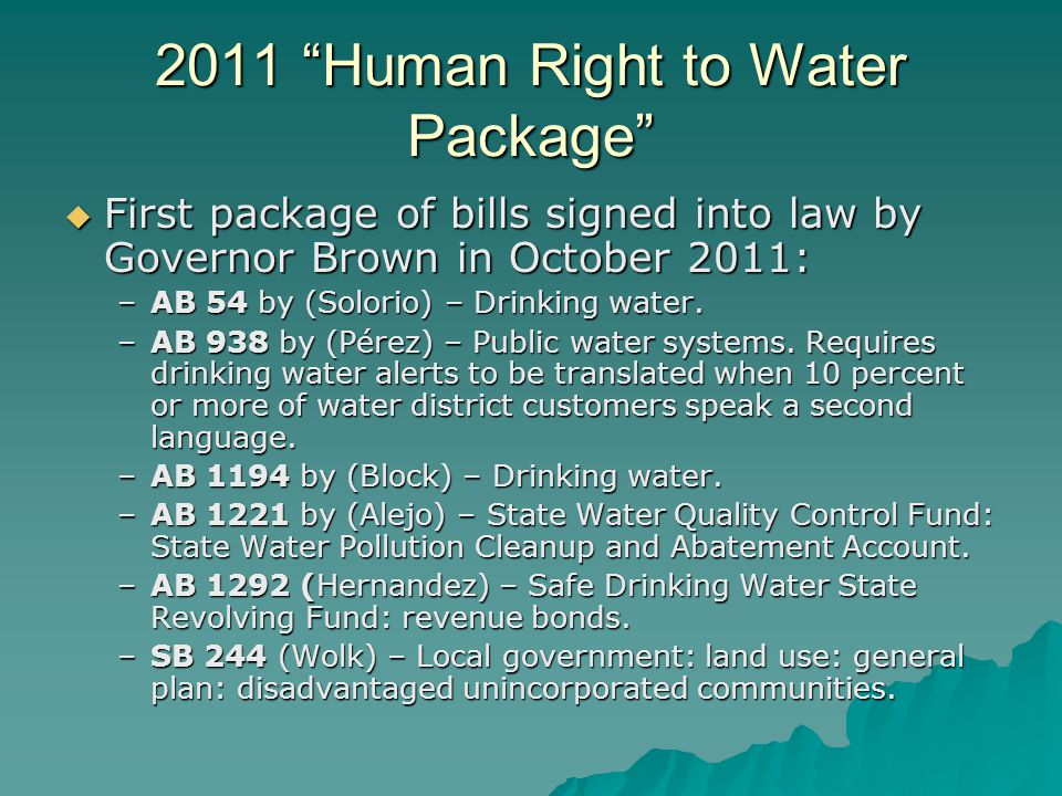 2012 Human Right To Water Bills Package AB 685 (Eng) – Human Right to Water: AB 685 (Eng) – Human Right to Water: Would establish the human right to water as a statewide policy priority; Passed Assembly June 1,2011; Pending In Senate Appropriations Committee.