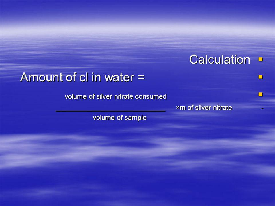 Calculation Calculation Amount of cl in water = Amount of cl in water = volume of silver nitrate consumed volume of silver nitrate consumed _____________________________ ×m of silver nitrate - volume of sample