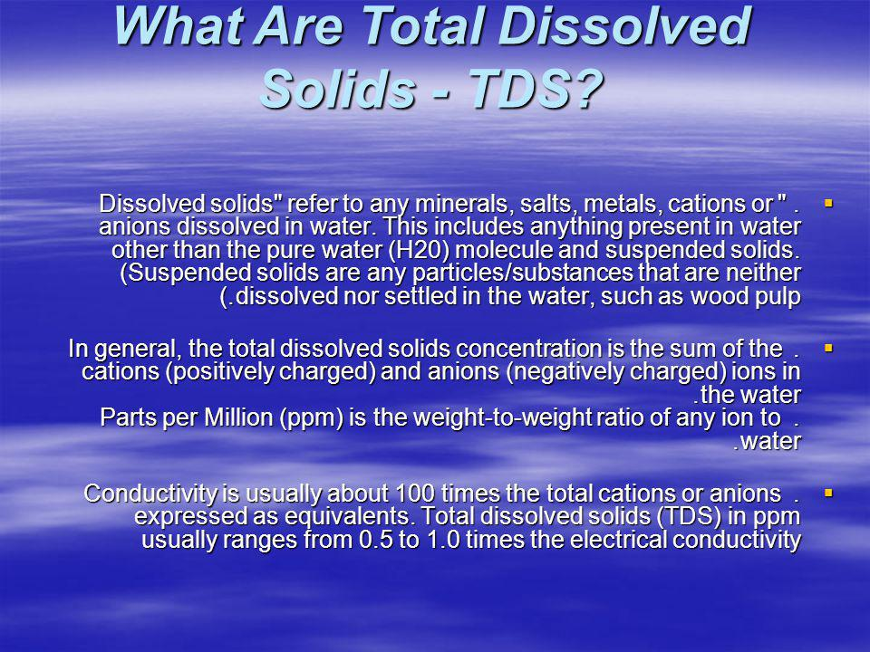 Dissolved solids refer to any minerals, salts, metals, cations or anions dissolved in water.