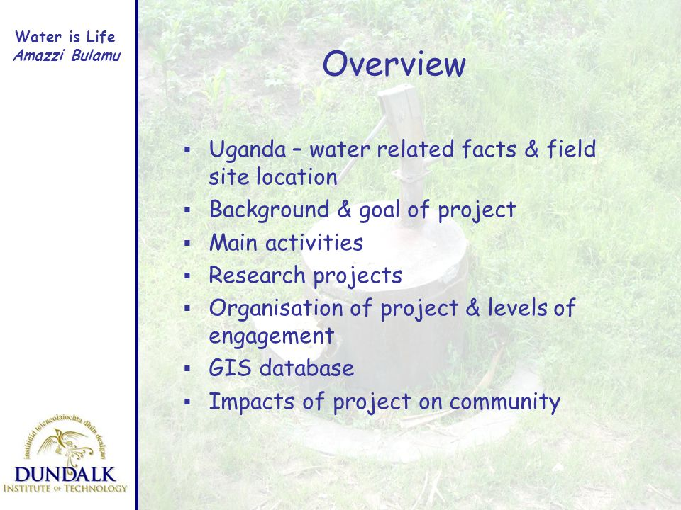 Water is Life Amazzi Bulamu Overview Uganda – water related facts & field site location Background & goal of project Main activities Research projects Organisation of project & levels of engagement GIS database Impacts of project on community