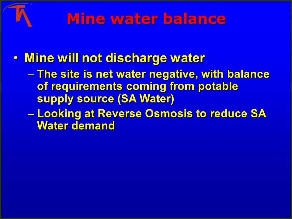 Mine water balance Mine will not discharge waterMine will not discharge water –The site is net water negative, with balance of requirements coming from potable supply source (SA Water) –Looking at Reverse Osmosis to reduce SA Water demand