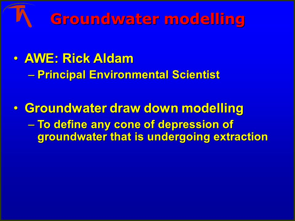 Groundwater modelling AWE: Rick AldamAWE: Rick Aldam –Principal Environmental Scientist Groundwater draw down modellingGroundwater draw down modelling –To define any cone of depression of groundwater that is undergoing extraction