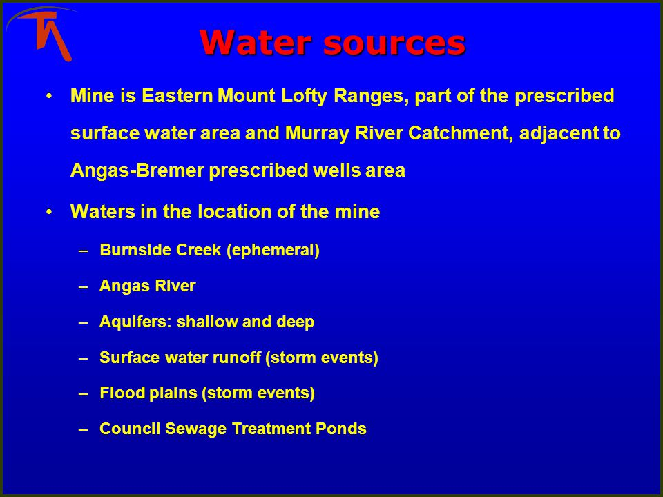Water sources Mine is Eastern Mount Lofty Ranges, part of the prescribed surface water area and Murray River Catchment, adjacent to Angas-Bremer prescribed wells area Waters in the location of the mine –Burnside Creek (ephemeral) –Angas River –Aquifers: shallow and deep –Surface water runoff (storm events) –Flood plains (storm events) –Council Sewage Treatment Ponds