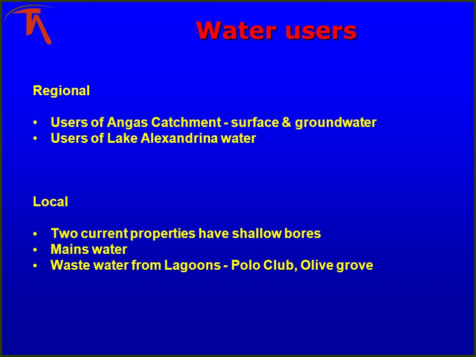 Water users Regional Users of Angas Catchment - surface & groundwater Users of Lake Alexandrina water Local Two current properties have shallow bores