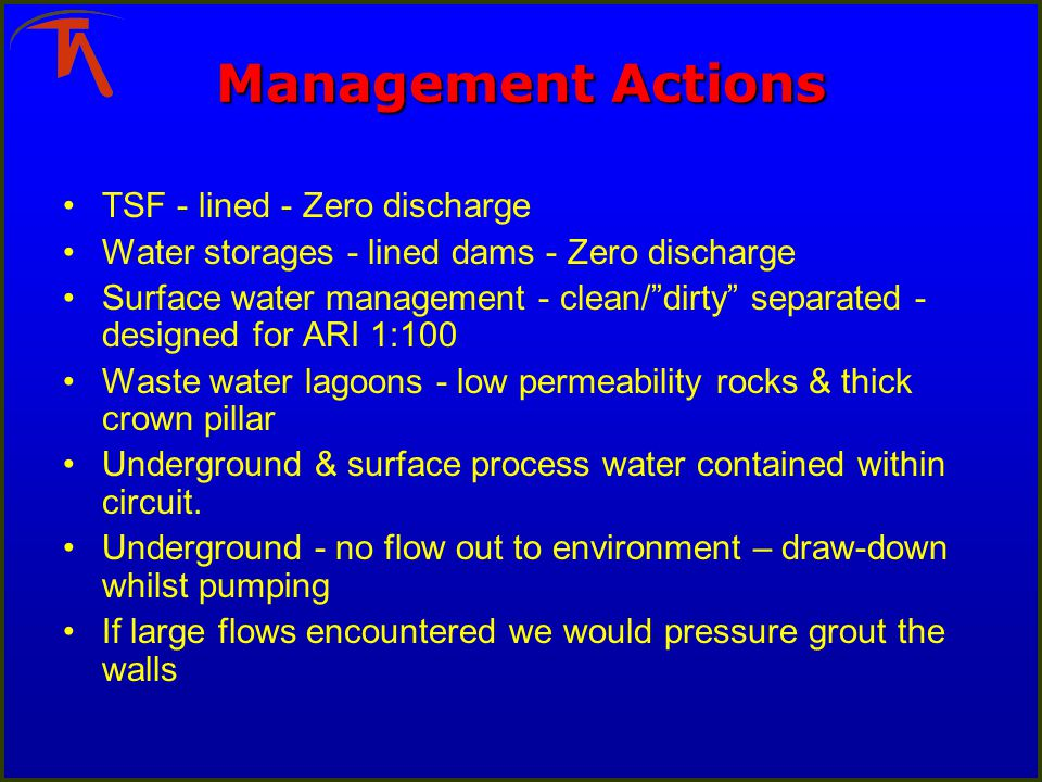 Management Actions TSF - lined - Zero discharge Water storages - lined dams - Zero discharge Surface water management - clean/dirty separated - designed for ARI 1:100 Waste water lagoons - low permeability rocks & thick crown pillar Underground & surface process water contained within circuit.