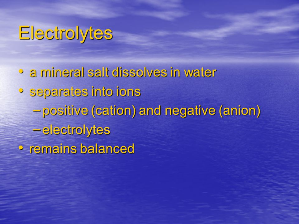 Electrolytes a mineral salt dissolves in water a mineral salt dissolves in water separates into ions separates into ions – positive (cation) and negat