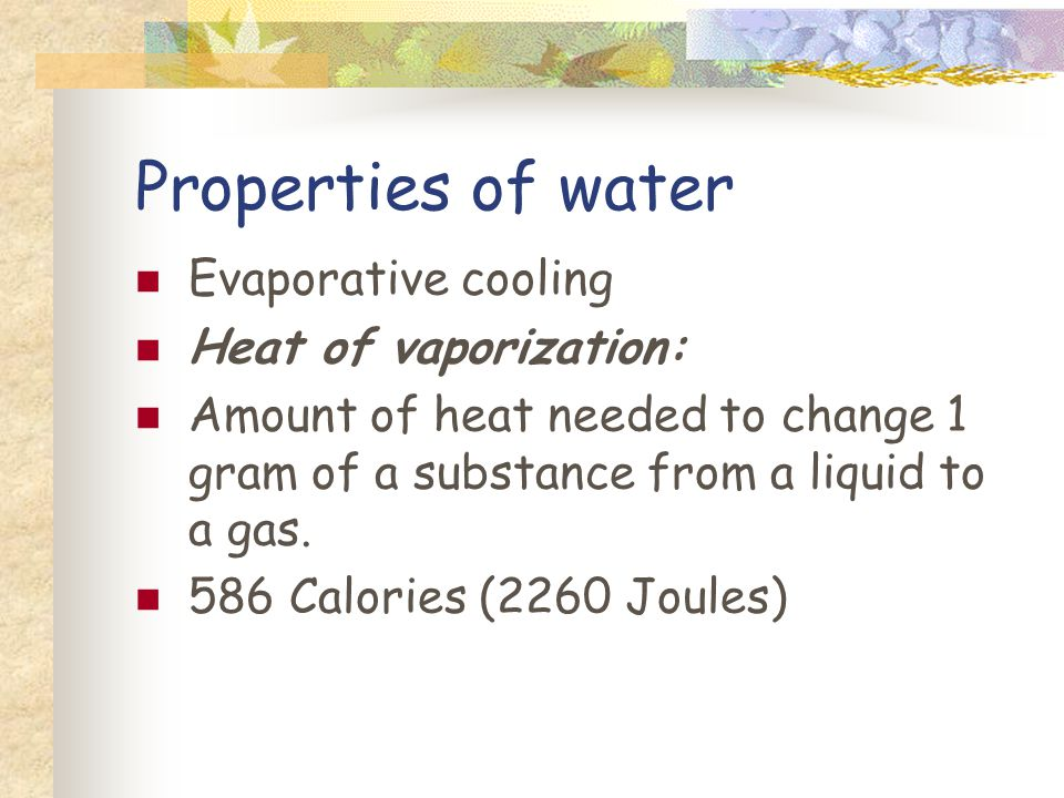 Properties of water Evaporative cooling Heat of vaporization: Amount of heat needed to change 1 gram of a substance from a liquid to a gas.