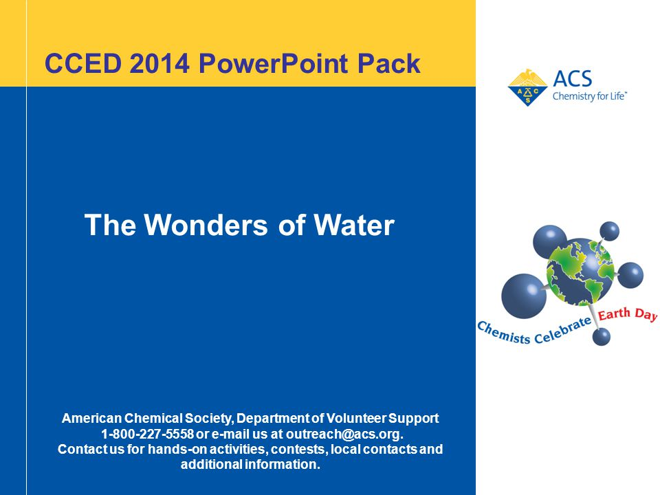 CCED 2014 PowerPoint Pack The Wonders of Water American Chemical Society, Department of Volunteer Support 1-800-227-5558 or e-mail us at outreach@acs.org.