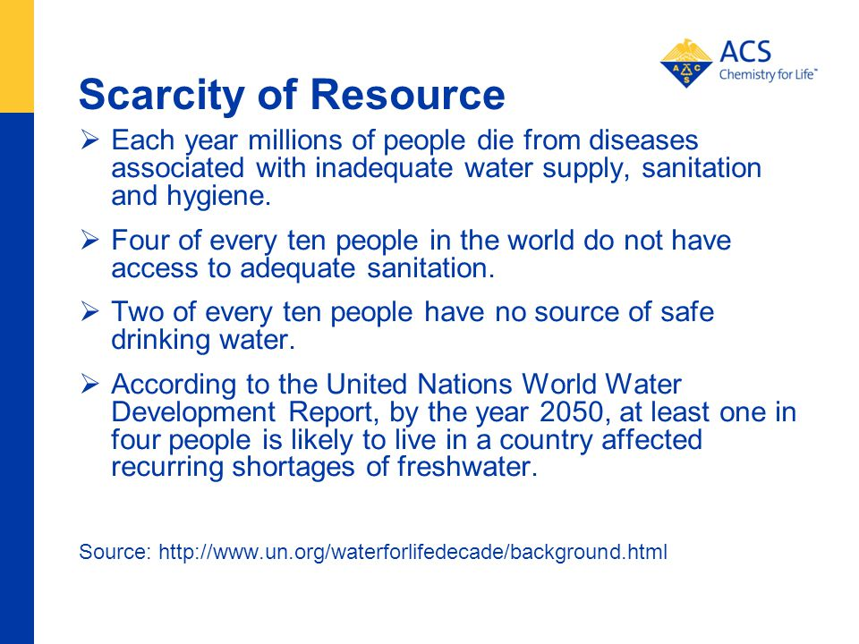 Scarcity of Resource Each year millions of people die from diseases associated with inadequate water supply, sanitation and hygiene.