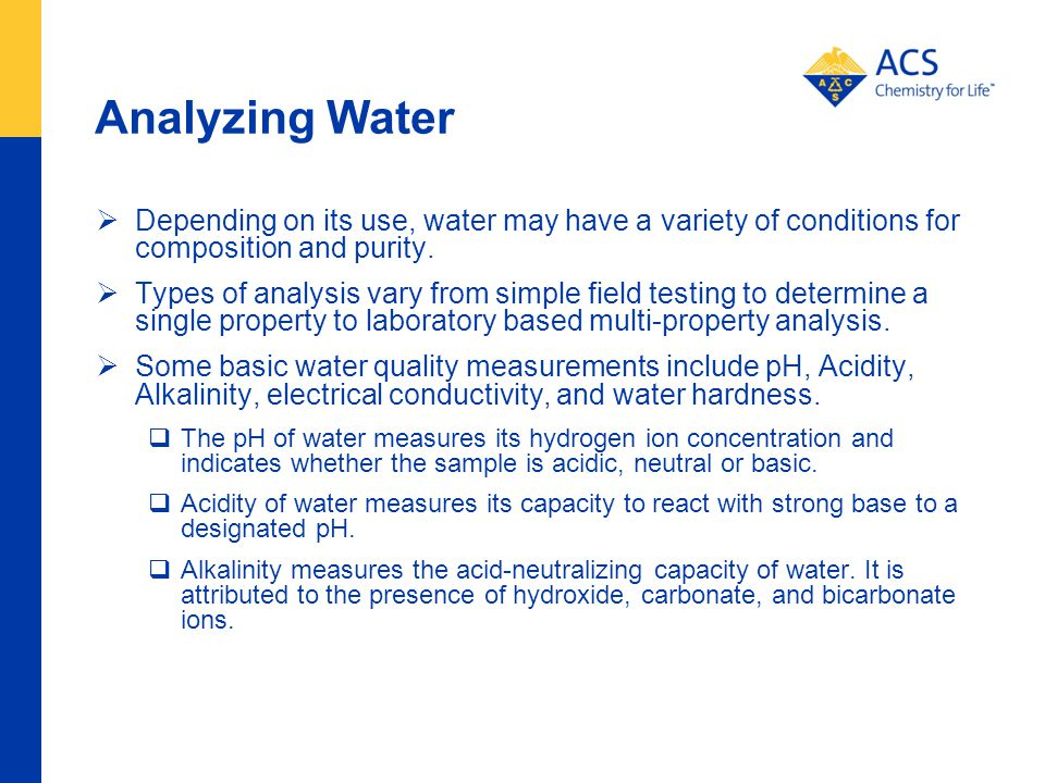 Analyzing Water Depending on its use, water may have a variety of conditions for composition and purity.