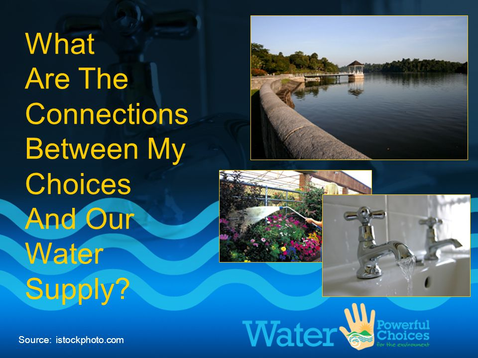 My choices & our water supply What Are The Connections Between My Choices And Our Water Supply? Source: istockphoto.com