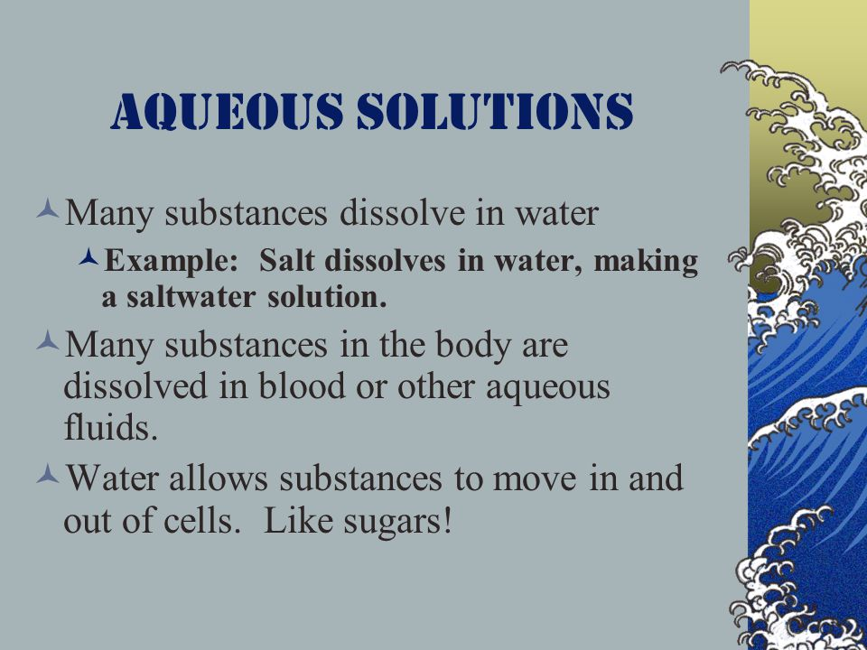 Aqueous solutions Many substances dissolve in water Example: Salt dissolves in water, making a saltwater solution. Many substances in the body are dis