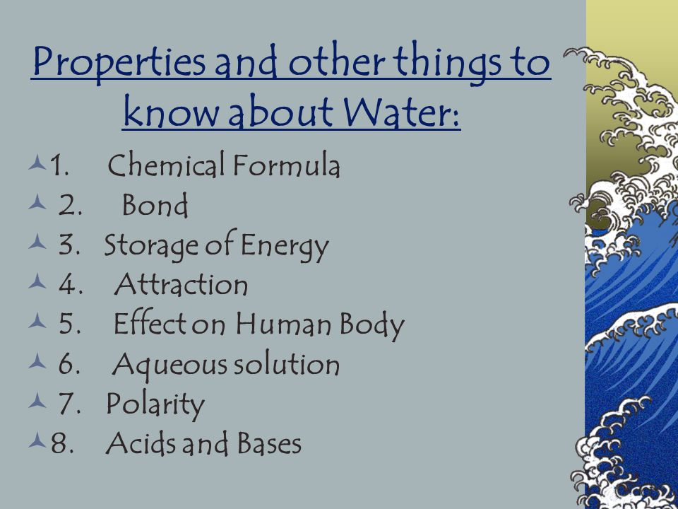 Properties and other things to know about Water: 1. Chemical Formula 2. Bond 3. Storage of Energy 4. Attraction 5. Effect on Human Body 6. Aqueous sol