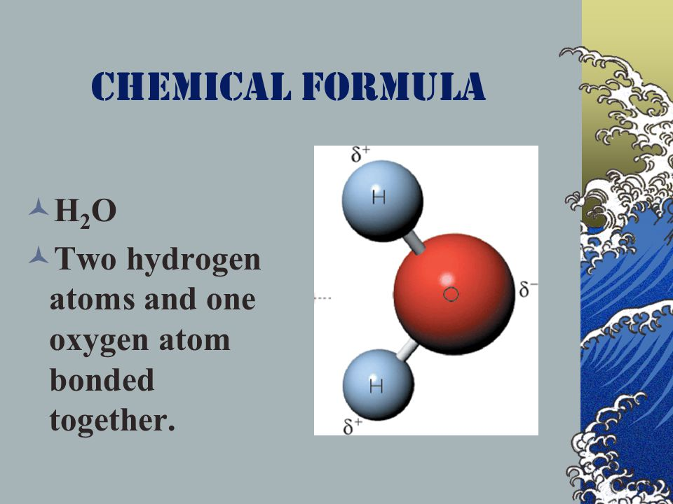 Chemical Formula H 2 O Two hydrogen atoms and one oxygen atom bonded together.