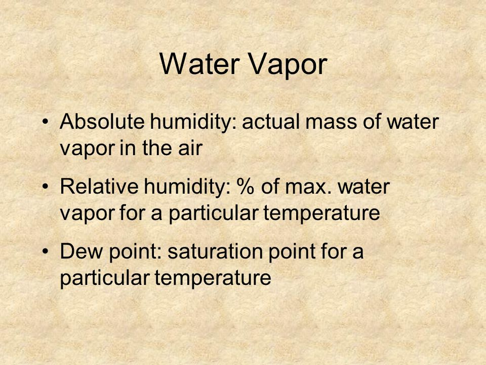 Water Vapor Absolute humidity: actual mass of water vapor in the air Relative humidity: % of max. water vapor for a particular temperature Dew point: