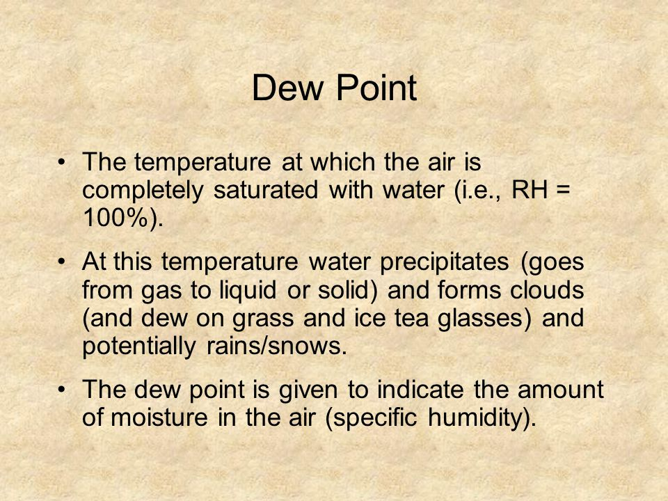 Dew Point The temperature at which the air is completely saturated with water (i.e., RH = 100%). At this temperature water precipitates (goes from gas