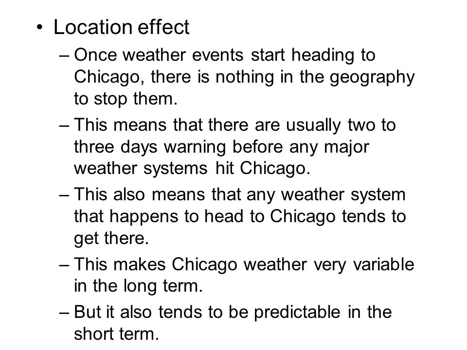 Location effect –Once weather events start heading to Chicago, there is nothing in the geography to stop them. –This means that there are usually two