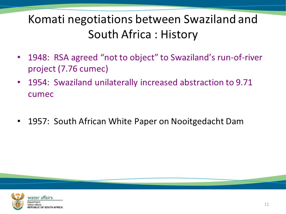 11 Komati negotiations between Swaziland and South Africa : History 1948: RSA agreed not to object to Swazilands run-of-river project (7.76 cumec) 1954: Swaziland unilaterally increased abstraction to 9.71 cumec 1957: South African White Paper on Nooitgedacht Dam