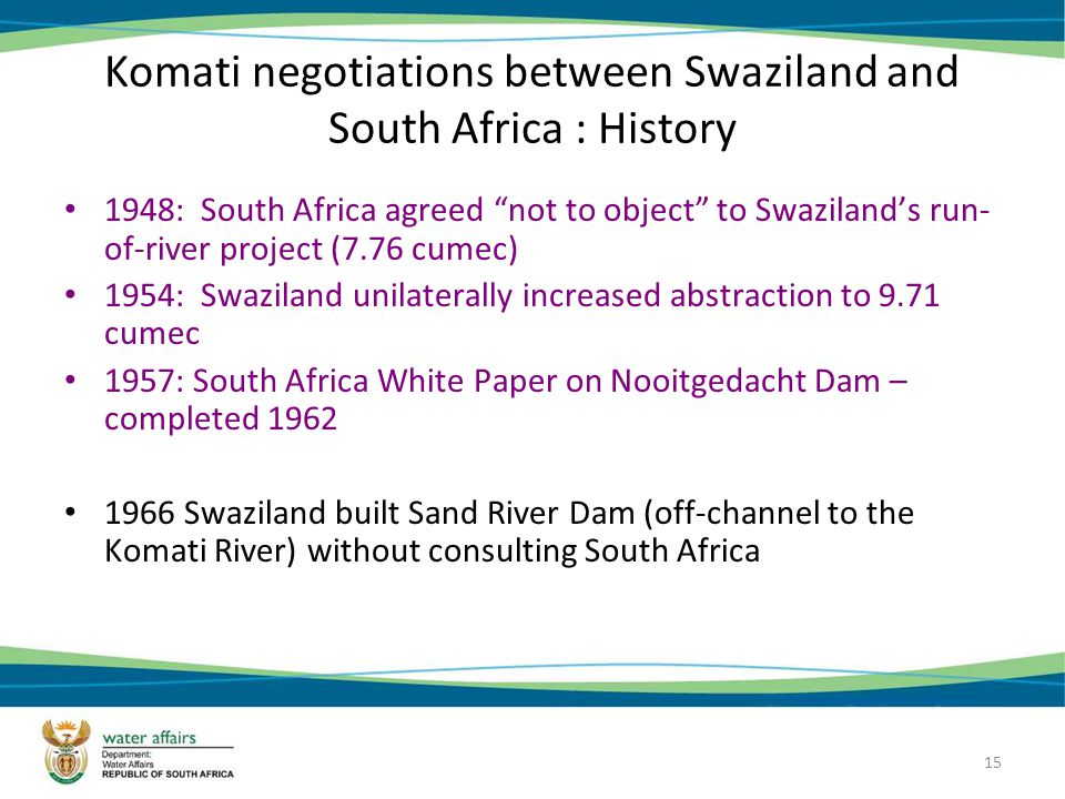 15 Komati negotiations between Swaziland and South Africa : History 1948: South Africa agreed not to object to Swazilands run- of-river project (7.76 cumec) 1954: Swaziland unilaterally increased abstraction to 9.71 cumec 1957: South Africa White Paper on Nooitgedacht Dam – completed 1962 1966 Swaziland built Sand River Dam (off-channel to the Komati River) without consulting South Africa