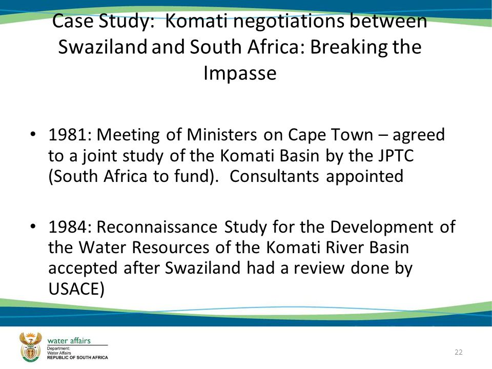 22 Case Study: Komati negotiations between Swaziland and South Africa: Breaking the Impasse 1981: Meeting of Ministers on Cape Town – agreed to a joint study of the Komati Basin by the JPTC (South Africa to fund).